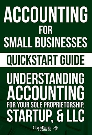 Accounting: For Small Businesses QuickStart Guide – Understanding Accounting for Your Sole Proprietorship, Startup, & LLC